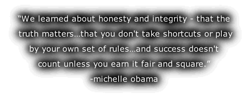 """We learned about honesty and integrity - that the  truth matters…that you don't take shortcuts or play  by your own set of rules…and success doesn't  count unless you earn it fair and square."" -michelle obama"